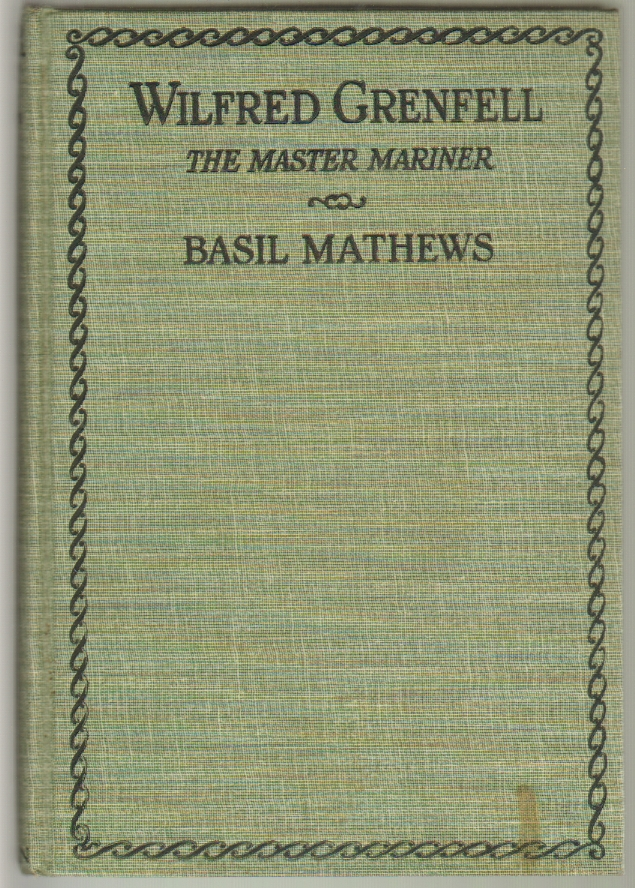 Wilfred Grenfell the Master Mariner, A Life of Adventure on Sea and Ice. Basil Mathews.