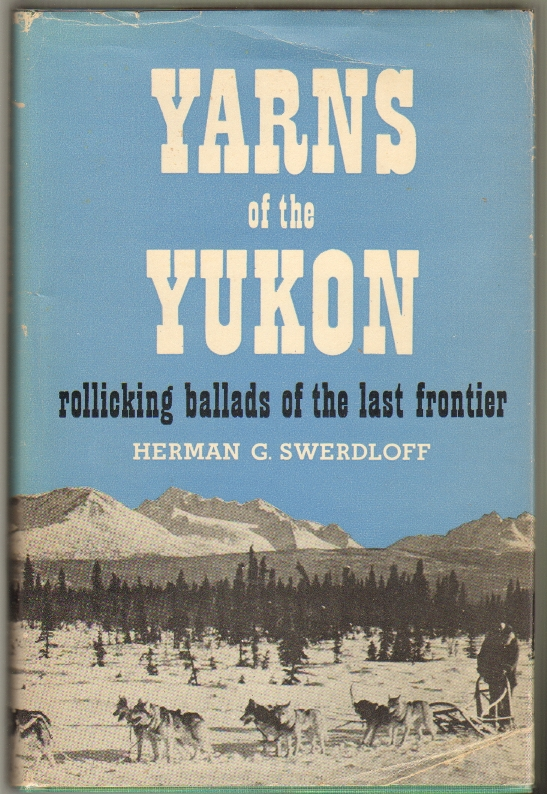 Yarns of the Yukon, Recollections of a Sourdough Under the Midnight Sun. Herman G. Swerdloff.