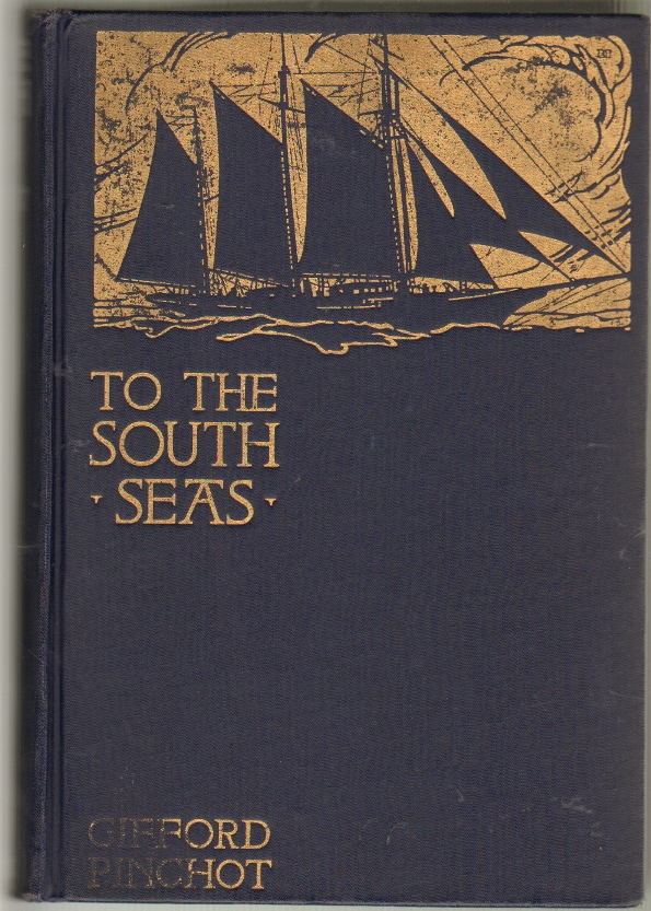 To the South Seas, The Cruise of the Schooner Mary Pinchot to the Galapagos, the Marquesas, and the Tuamotu Islands, and Tahiti. Gifford Pinchot.