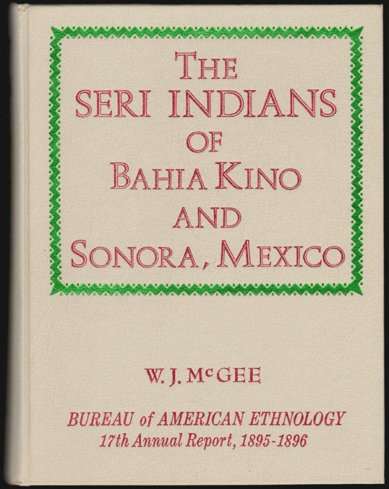 The Seri Indians [of Bahia Kino and Sonora, Mexico], Seventeenth Annual Report of the Bureau of American Ethnology to the Secretary of the Smithsonian Institution, 1895-96, In Two Parts, Part 1. J. W. Powell, W. J. McGee, Director.