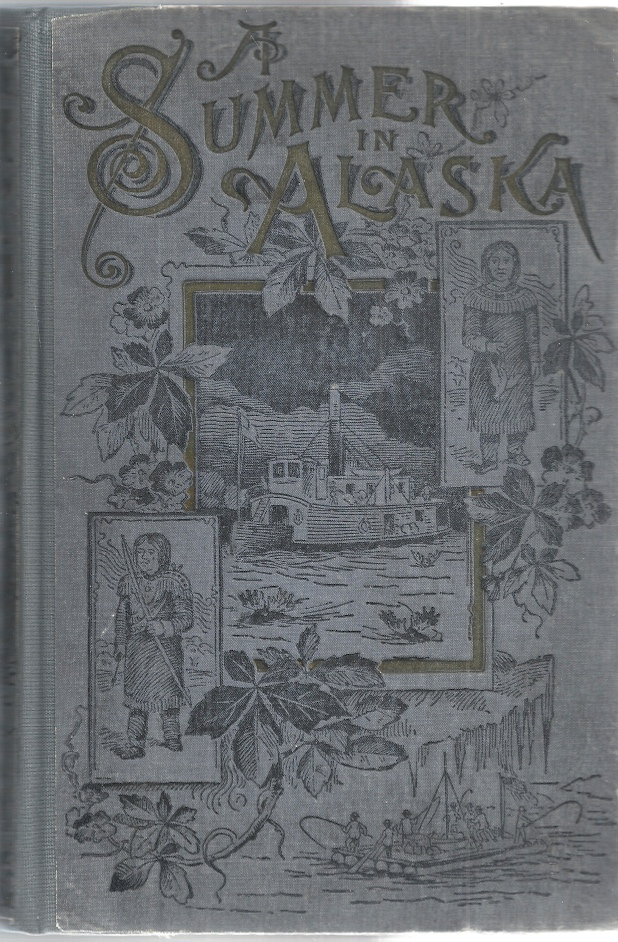 A Summer in Alaska. A Popular Account of the Travels of an Alaskan Exploring Expedition Along the Great Yukon River, from its Source to its Mouth, in the British North-West Territory, and in the Territory of Alaska. Frederick Schwatka.