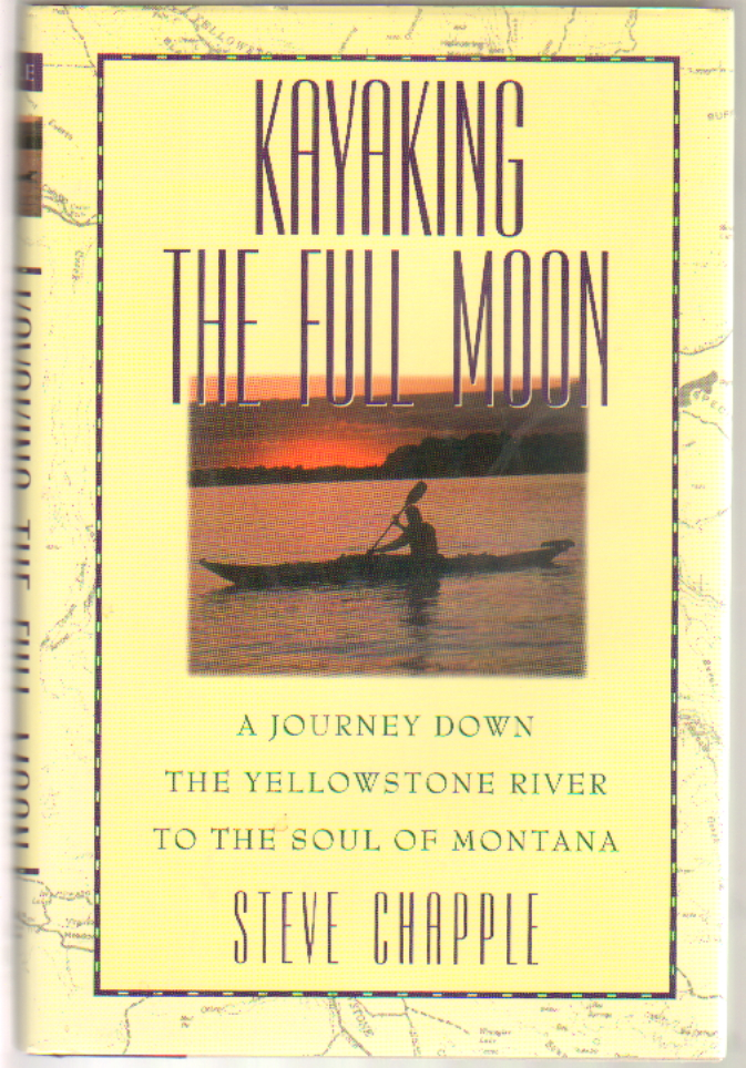Kayaking the Full Moon: A Journey Down the Yellowstone River to the Soul of Montana. Steve Chapple.