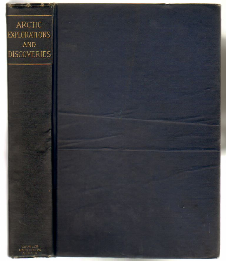 Arctic Explorations and Discoveries during the Nineteenth Century. Being Detailed Accounts of the Several Expeditions to the North Seas... Conducted by Ross, Parry, Back, Franklin, M'Clure, Dr. Kane, and Others...With a Continuation to the Year 1886. Samuel M. Smucker, Wm L. Allison.