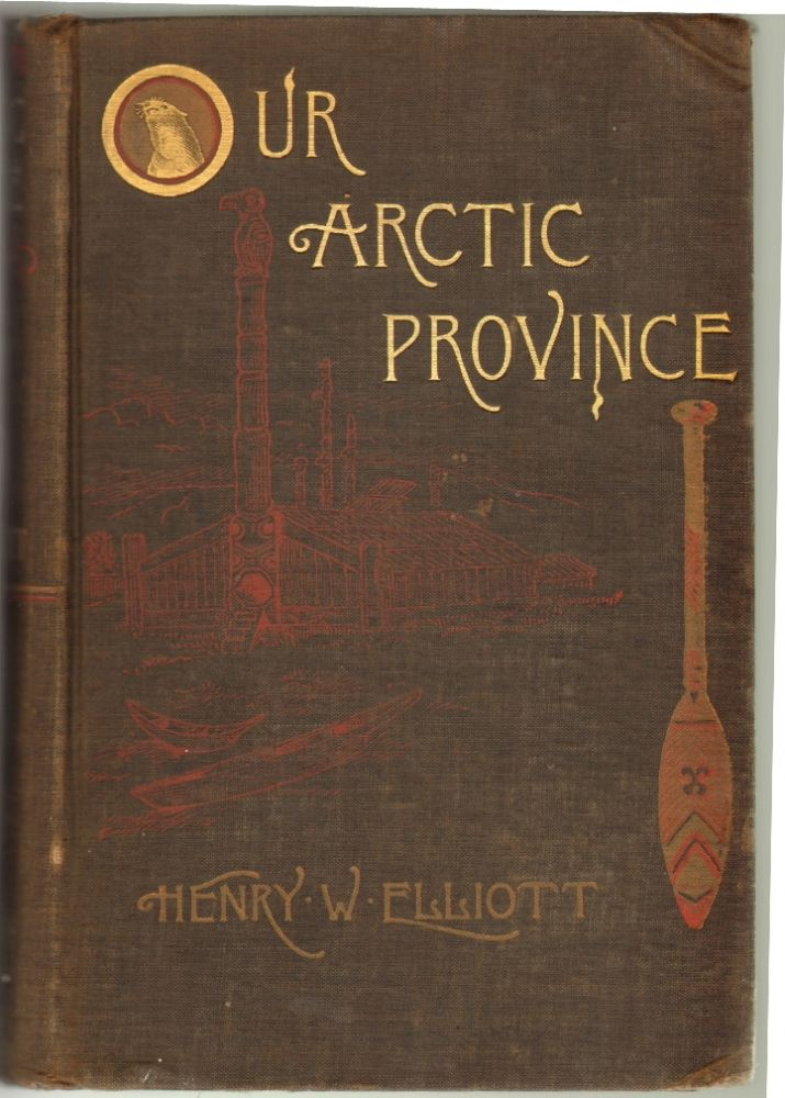 Our Arctic Province, Alaska and the Seal Islands. Henry W. Elliott.