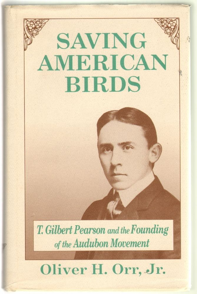Saving American Birds: T. Gilbert Pearson and the Founding of the Audubon Movement. Oliver H. Orr.