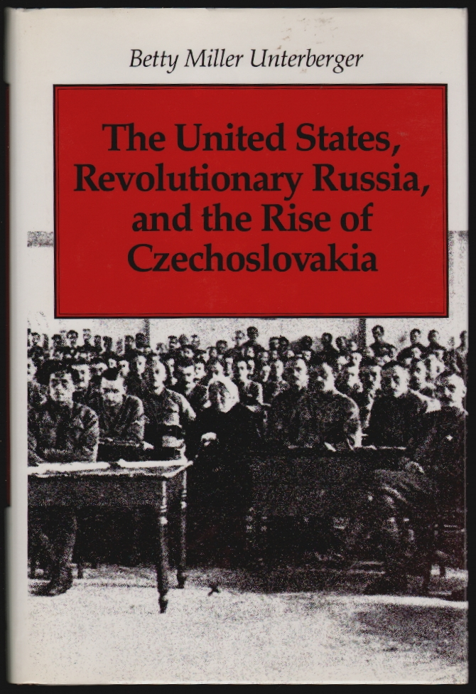 The United States, Revolutionary Russia, and the Rise of Czechoslovakia [SIGNED]. Betty Miller Unterberger.