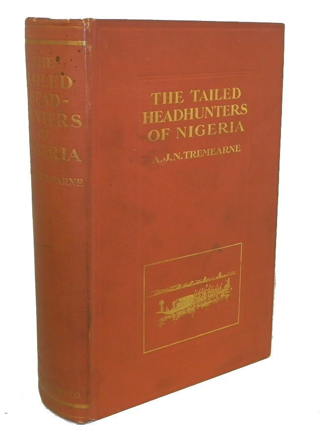 The Tailed Head-hunters of Nigeria, An Account of an Official's Seven Years' Experiences in the Northern Nigerian Pagan Belt, and a Description of the Manners, Habits, and Customs of the Native Tribes. ETHNOLOGY, Arthur John Newman, A. J. N. Tremearne.