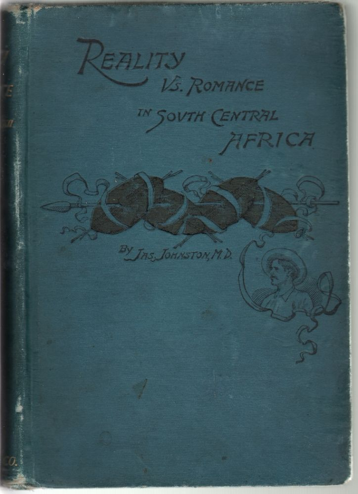Reality Versus Romance in South Central Africa, An Account of a Journey Across the Continent from Benguella on the West Through Bike, Ganguella, Barotse, the Kalihari Desert, Mashonaland, Manica, Gorgongoza, Nyasa, the Shire Highlands, to the Mouth o. James Johnston.