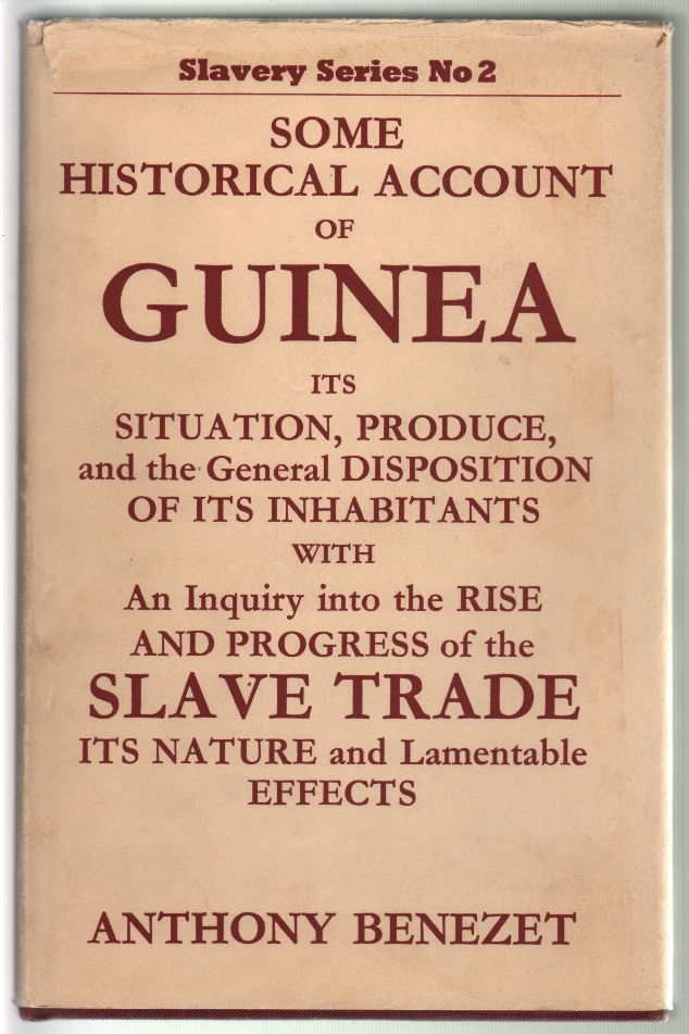 Some Historical Account of Guinea, Its Situation, Produce, and the General Disposition of its Inhabitants, with an Inquiry into the Rise and Progress of the Slave Trade. Anthony Benezet.