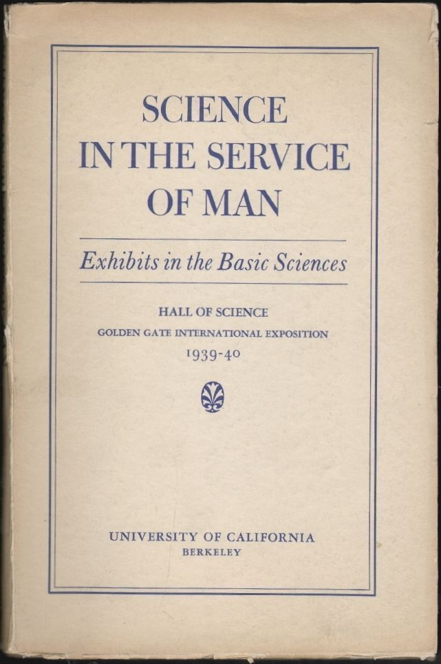 Science in the Service of Man [Exhibits inthe Basic Sciences, Hall of Science, Golden Gate International Exposition, 1939-40]. University of California Committee on Coöperation, Golden Gate International Exposition.