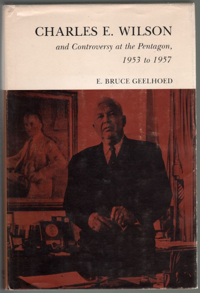 Charles E. Wilson and Controversy at the Pentagon 1953-1957. E. Bruce Geelhoed.