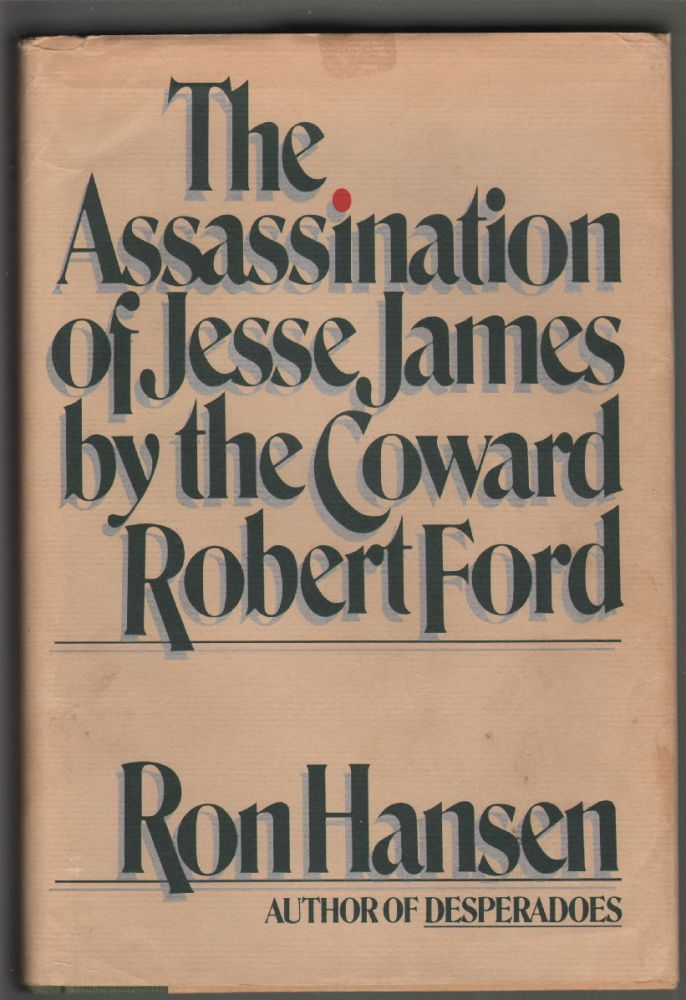The Assassination of Jesse James by the Coward Robert Ford. Ron Hansen.