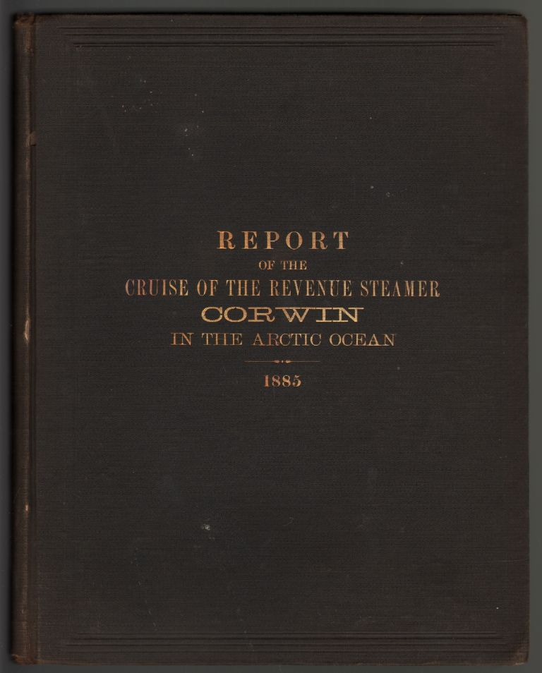 Report of the Cruise of the Revenue Marine Steamer Corwin in the Arctic Ocean in the Year 1885. ALASKA, Capt. M. A. Healy.