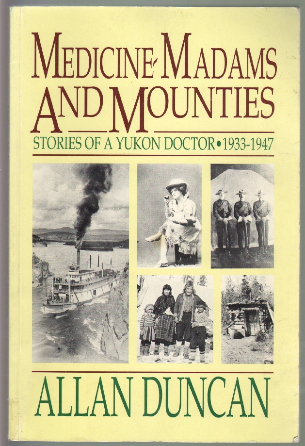 Medicine, Madams, and Mounties, Stories of a Yukon Doctor 1933-1947. Alan Duncan.