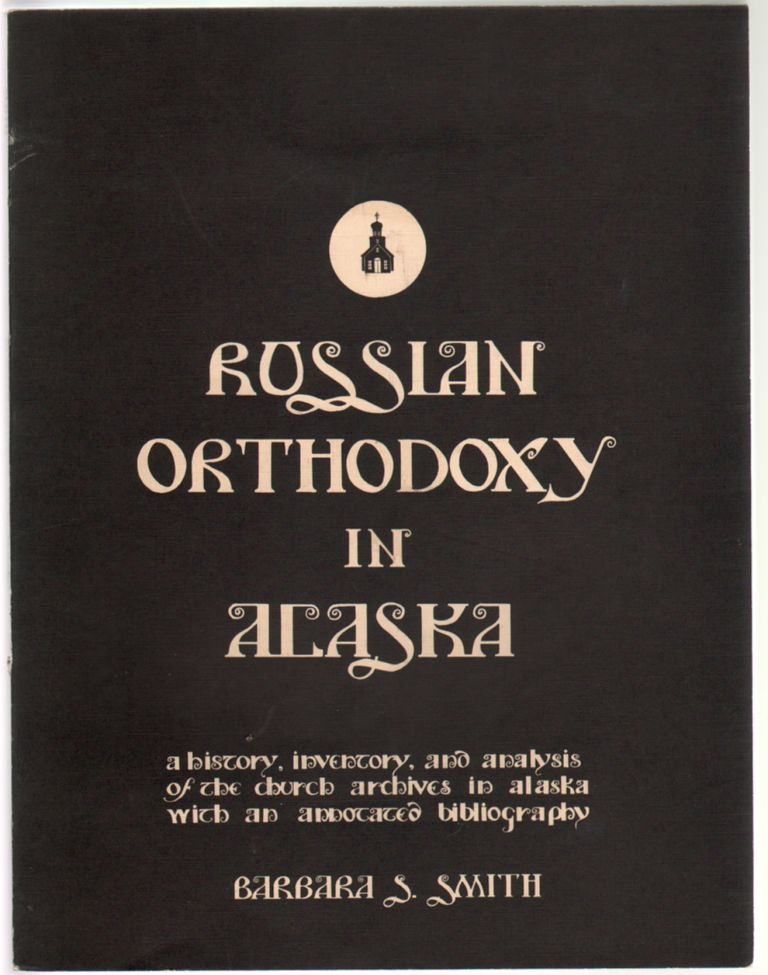 Russian Orthodoxy in Alaska, A History, Inventory, and Analysis of the Church Archives in Alaska, with an Annotated Bibliography. Barbara S. Smith.