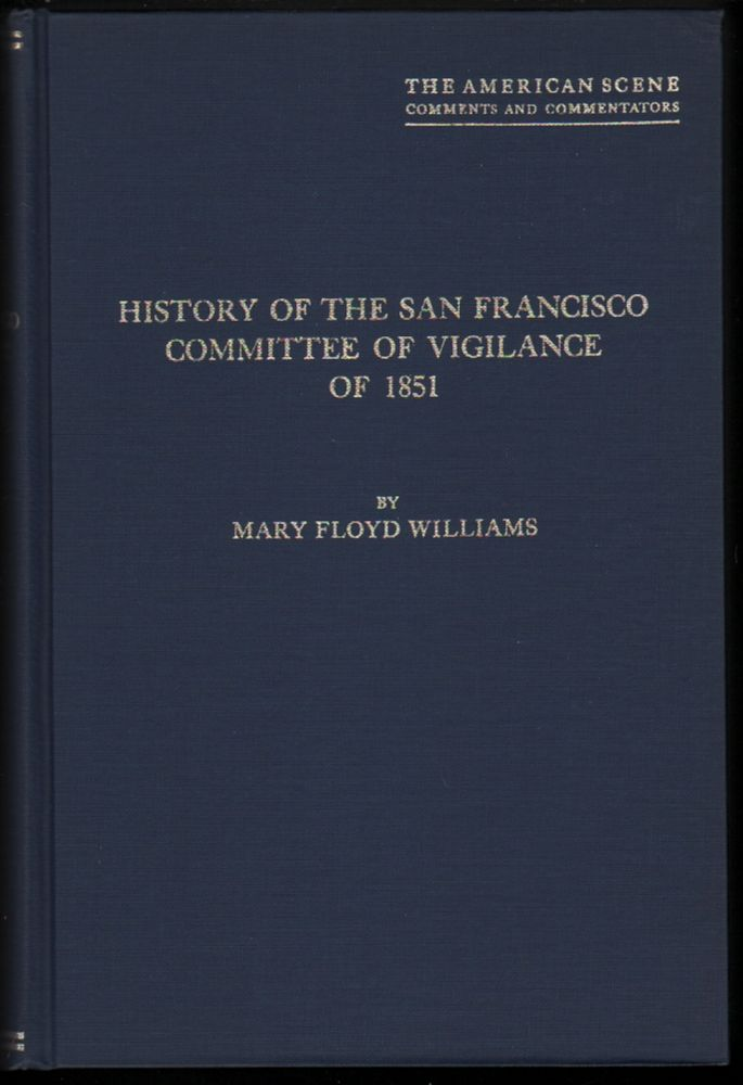 History of the San Francisco Committee of Vigilance of 1851, A Study of Social Control on the the California Frontier in the Days of the Gold Rush. Mary Floyd Williams.