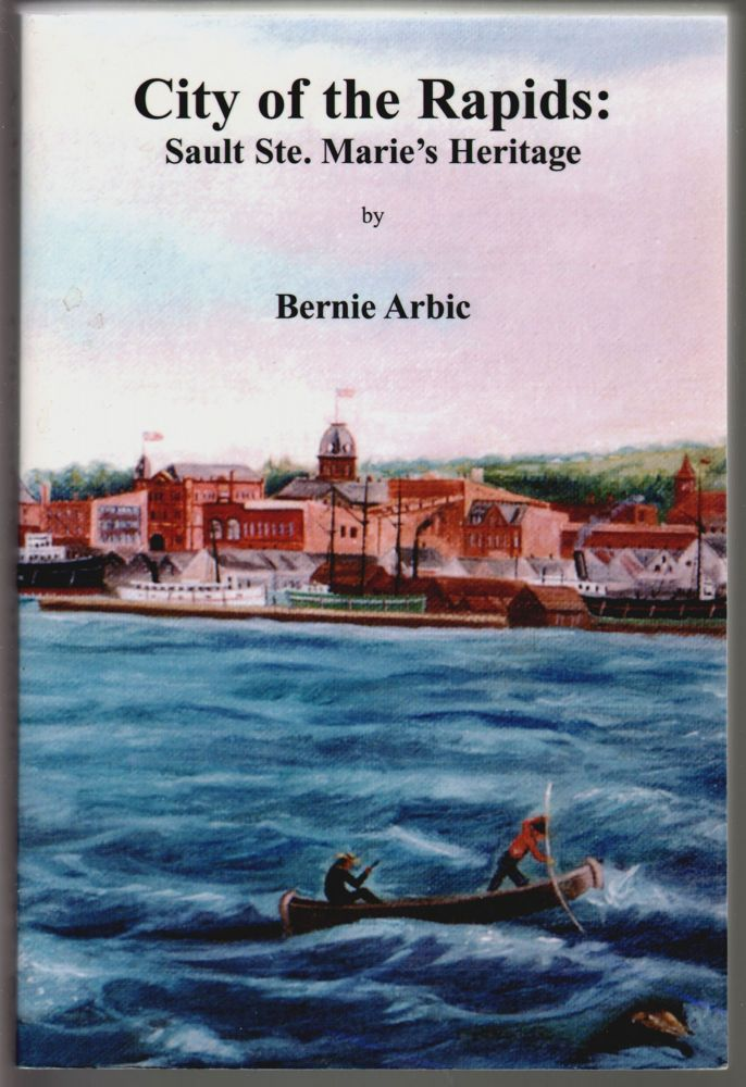 City of the Rapids: Sault Ste. Marie's Heritage [SIGNED]. Bernie Arbic.