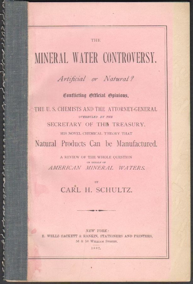 The Mineral Water Controversy. Artificial or Natural? Conflicting Official Opinions, the U.S. Chemists and the Attorney-General Overruled by the Secretary of the Treasury. His Novel Chemical Theory that Natural Products Can be Manufactured. A Review of the Whole Question on behalf of American Mineral Waters. Carl H. Schultz.