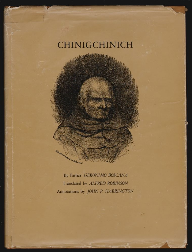 Chinigchinich, A Revised and Annotated Version of Alfred Robinson's Translation of Father Geronimo Bosana's Historical Account of the Belief, Usages, Customs and Extravagancies of the Indians of the Mission of San Juan Capistrano called the Acagchemem Tribe. Geronimo Boscana, Alfred Robinson, John P. Harrington, William Bright, Annotations, Preface.