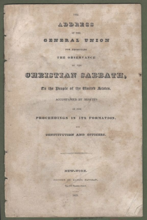 An Address of the General Union for Promoting the Observance of the Christian Sabbath, to the People of the United States, Accompanied by Minutes of the Proceedings in its Formation, Its Constitution and Officers. SABBATARIANISM RELIGION.