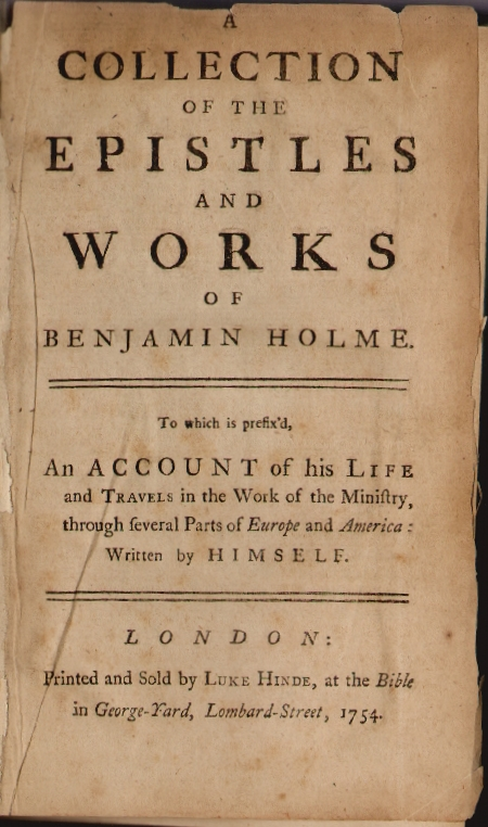A Collection of the Epistles and Works of Benjamin Holme, to which is prefix'd, An Account of his Life and Travels in the Work of the Ministry through Several Parts of Europe and America [with] A Serious Call in Christian Love to All People to turn to the Spirit of Christ in Themselves. Benjamin Holme.