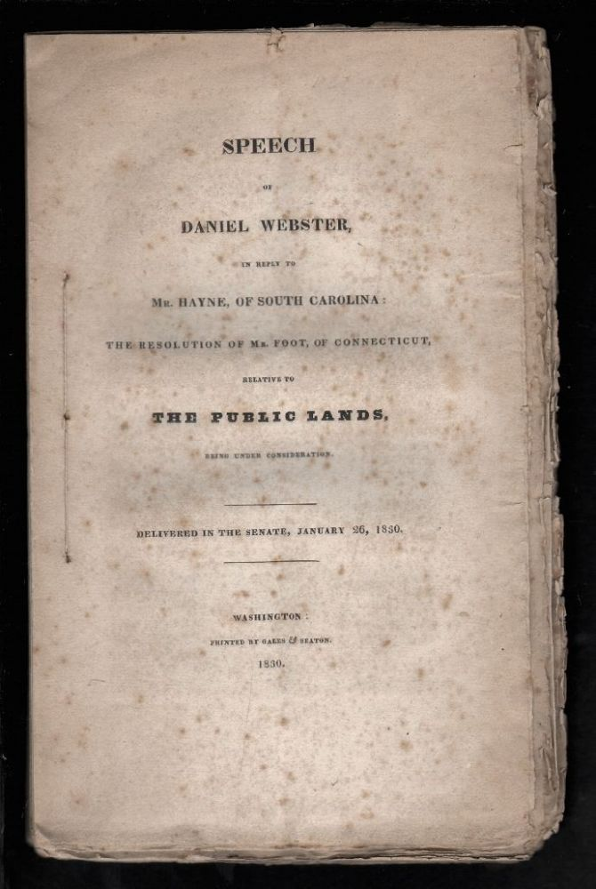 Speech of Daniel Webster in Reply to Mr. Hayne of South Carolina: The Resolution of Mr. Foot, of Connecticut, Relative to The Public Lands, Being Under Consideration. Delivered in the Senate, January 26, 1830. Daniel Webster.