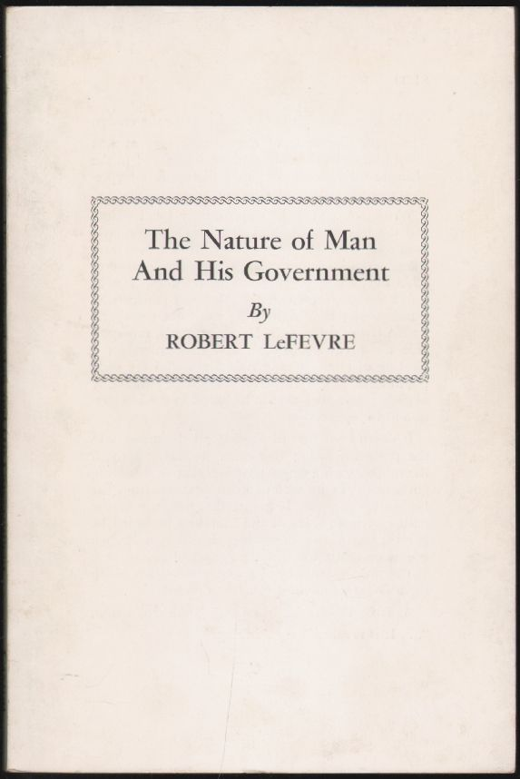 The Nature of Man and His Government. Robert LeFevre.
