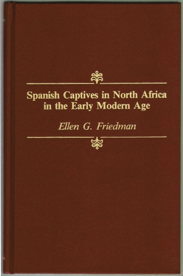 Spanish Captives in North Africa in the Early Modern Age. Ellen G. Friedman.
