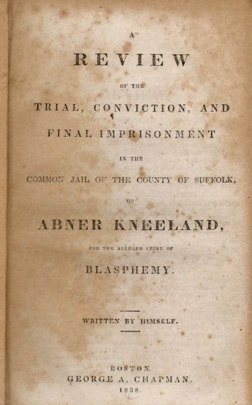 A Review of the Trial, Conviction, and Final Imprisonment in the Common Jail of the County of Suffolk of Abner Kneeland, for the Alleged Crime of Blasphemy. Abner Kneeland.