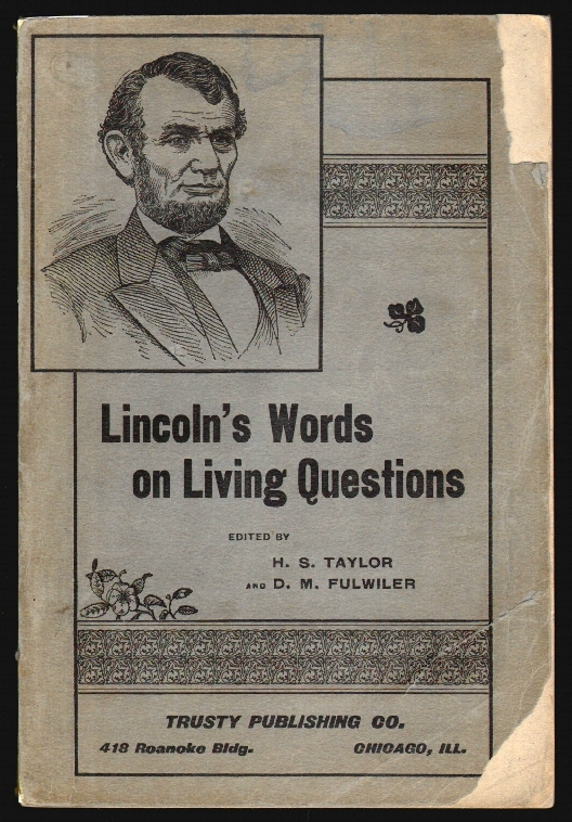 Lincoln's Words on Living Questions, A Collection of All the Recorded Utterances of Abraham Lincoln Bearing Upon the Questions of Today. Abraham Lincoln, H. S. Taylor, D. M. Fulwiler.