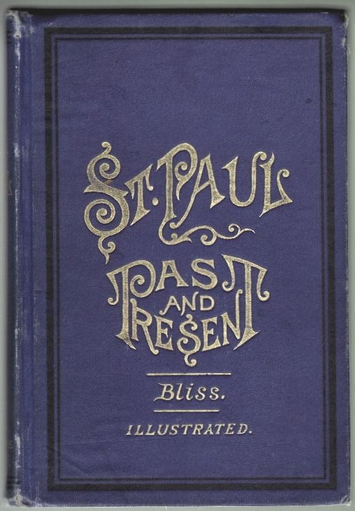 St. Paul, Its Past and Present; Being an Historical, Financial and Commercial Compend, Showing the Growth, Prosperity, and Resources of the Great Commercial Emporium of the Northwest. Frank C. Bliss.