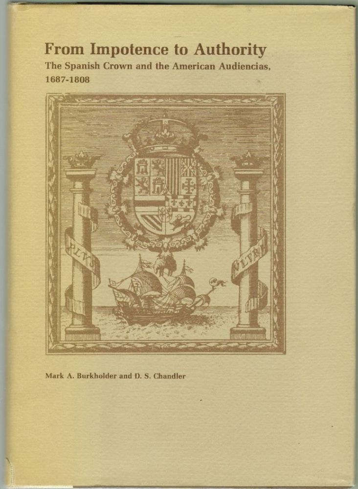 From Impotence to Authority, The Spanish Crown and the American Audiencias, 1687-1808. Mark A. Burkholder, D. S. Chandler.