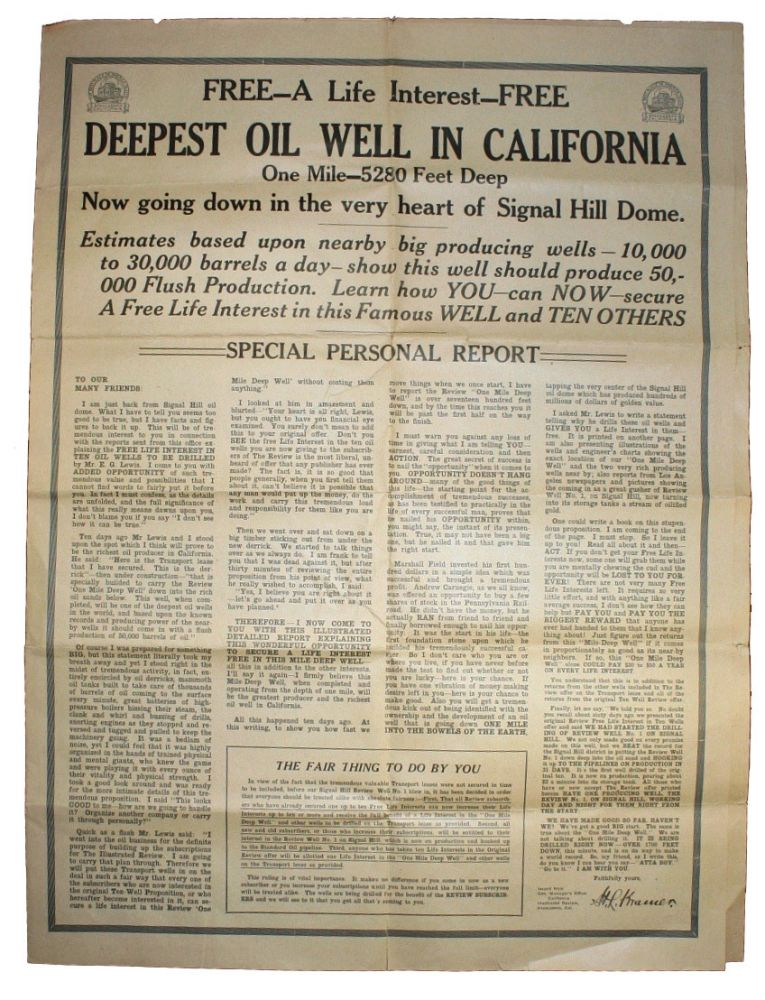 FREE - A LIFE INTEREST - FREE. DEEPEST OIL WELL IN CALIFORNIA. One Mile - 5280 Feet Deep. Now Going Down in the Very Heart of Signal Dome....Learn How YOU - can NOW - secure a Free Life Interest in the Famous WELL and TEN OTHERS. MARKETING CALIFORNIA, FRAUD, Edward Gardner Lewis.