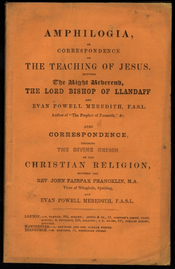 Amphilogia, or Correspondence on the Teaching of Jesus Between the Right Reverend, the Lord Bishop of Llandaff and Evan Powell Meredith, F.A.S.L., Also Correspondence Touching the Divine Origin of the Christian Religion Between the Rev. John Fairfax Francklin, M.A. and Evan Powell Meredith, F.A.S.L. Fairfax Franklin, Evan Powell Meredith, Lord Bishop of Llandaff.