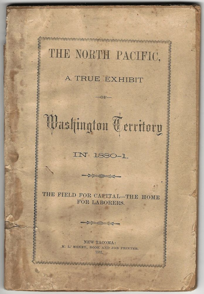 The North Pacific, A True Exhibit of Washington Territory in 1880-1. The Field for Capital -- The Home for Laborers. WASHINGTON.