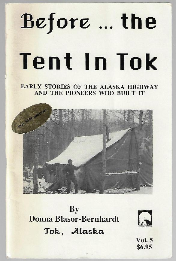 Before...the Tent in Tok. Early Stories of the Alaska Highway and the Pioneers Who Built It. Donna Blasor-Bernhardt.