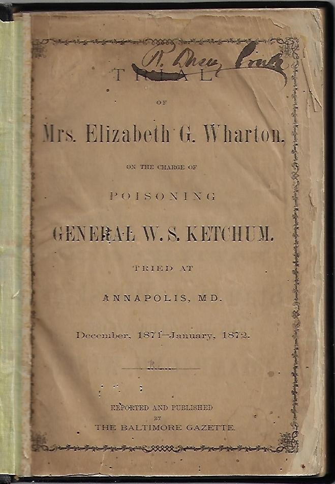 Trial of Mrs. Elizabeth G. Wharton on the Charge of Poisoning General W.S. Ketchum. Tried at Annapolis, MD. December, 1871-January, 1872