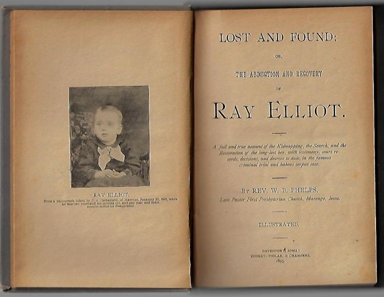 Lost and Found; Or, the Abduction and Recovery of Ray Elliot. A full and true account of the Kidnapping, the Search, and the Restoration of the long-lost boy, with testimony, court records, decisions, and decrees to date, in the famous criminal trial and habeas corpus case. Rev. W. B. Phelps.