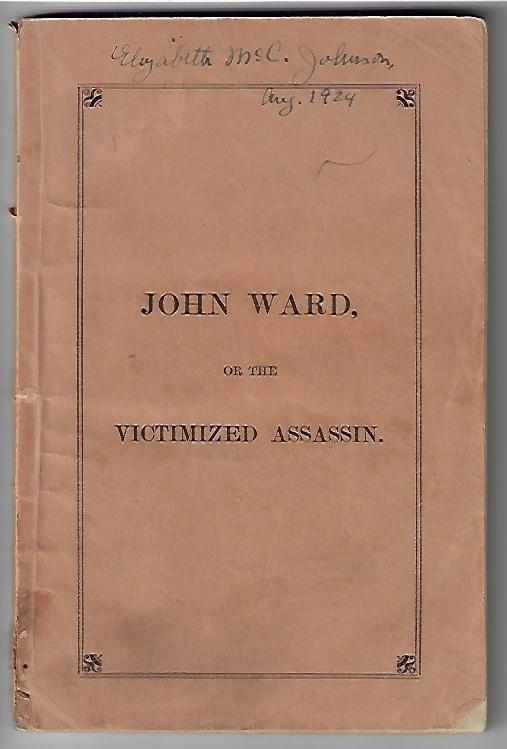 John Ward or the Victimized Assassin, A Narrative of Facts Connected with the Crime, Arrest, Trial, Imprisonment, and Execution of the Williston Murderer, Who was Hung in the State Prison at Windsor, Friday, March 20, 1868; Together with his Confession, Intercepted Correspondence, and the Chaplain's Diary of Visits, &c. Franklin Butler.