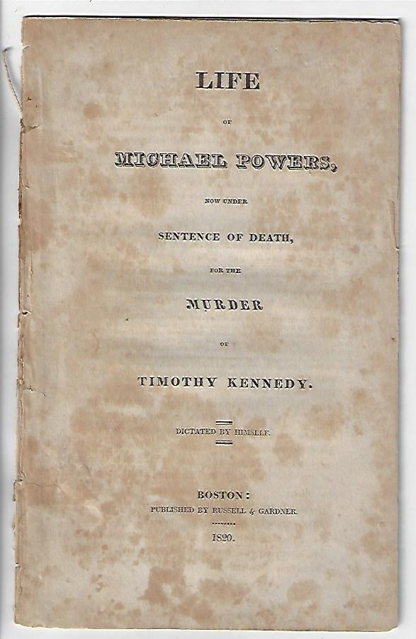 Life of Michael Powers, Now Under Sentence of Death for the Murder of Timothy Kennedy, Dictated by Himself. Michael Powers.