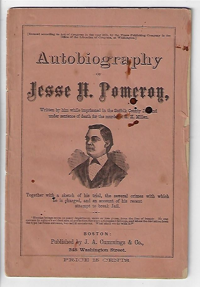 Autobiography of Jesse H. Pomeroy, Written by Him While Imprisoned in the Suffolk County Jail and Under Sentence of Death for the Murder of H.H. Millen, Together with a Sketch of his Trial, the Several Crimes with which He is Charged and an Account of his Recent Attempt to Break Jail
