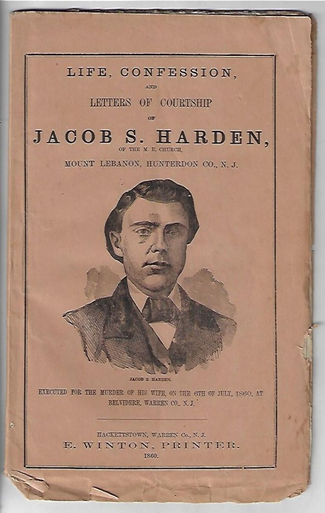 Life, Confession, and Letters of Courtship of Rev. Jacob S. Harden, of the M.E. Church, Mount Lebanon, Hunterdon Co., N.J. Executed for the Murder of His Wife, on the 6th of July, 1860, at Belvidere, Warren Co., N.J.