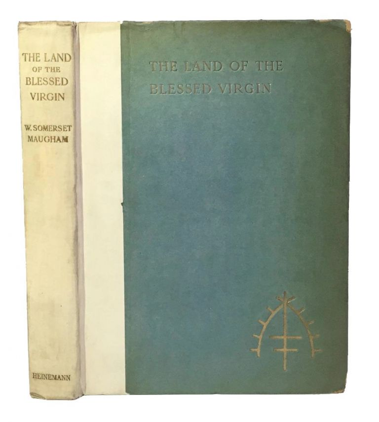The Land of the Blessed Virgin. Sketches and Impressions in Andalusia. W. Somerset Maugham.