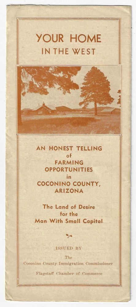 Your Home in the West. An Honest Telling of Farming Opportunities in Coconino County, Arizona, The Land of Desire for the Man With Small Capital. LAND PROMOTION ARIZONA.