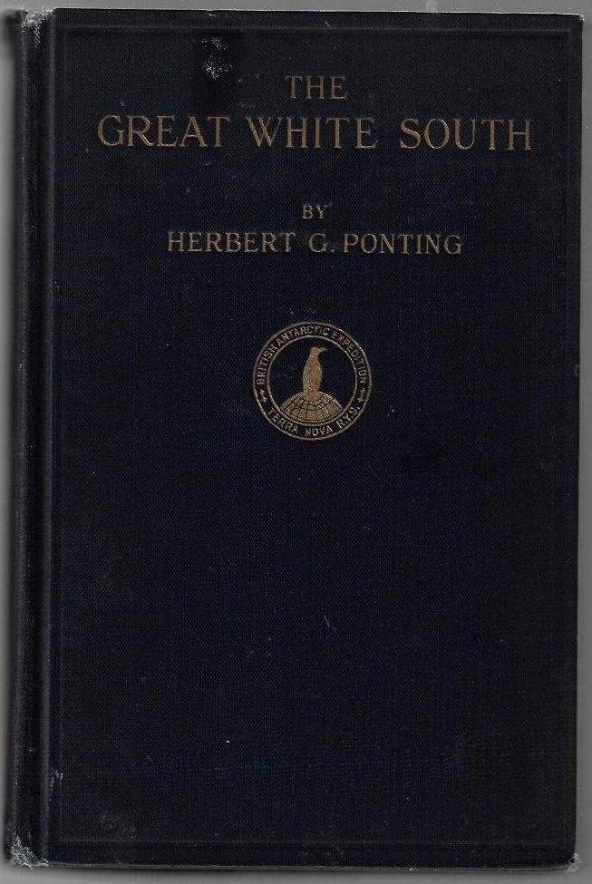 The Great White South, Being an Account of Experiences with Captain Scott's South Pole Expedition and of the Nature Life of the Antarctic. Herbert G. Ponting.
