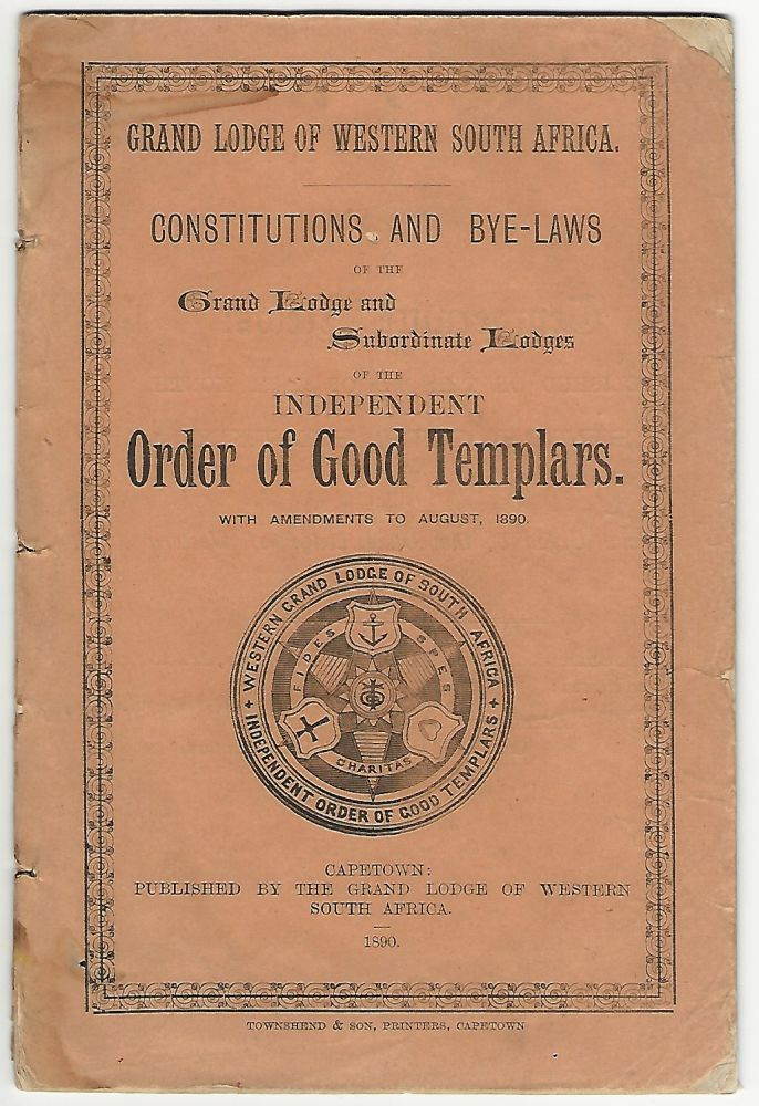 Constitutions and By-Laws of the Grand Lodge and Subordinate Lodges of the Independent Order of Good Templars with Amendments to August 1890. Grand Lodge of Western South Africa.