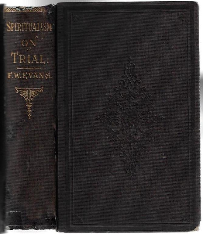 Spiritualism on Trial: Containing the Arguments of Rev. F. W. Evans in the Debate on Spiritualism Between Him and Mr. A.J. Fishback, Held in Osceola, Iowa...1874. F. W. Evans, A. J. Fishback, Alexis J.