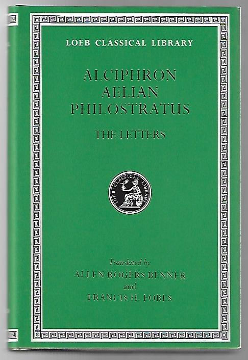 The Letters of Alciphron, Aelian, and Philostratus [Loeb Classical Library 383]. Alciphron, Aelian, Philostratus, Allen Rogers Benner, Francis H. Fobes.