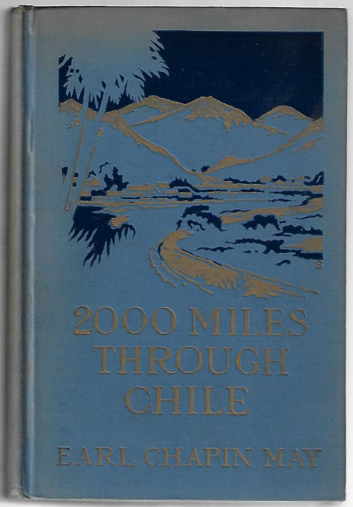 2000 Miles Through Chile, The Land of More or Less. Earl Chapin May.