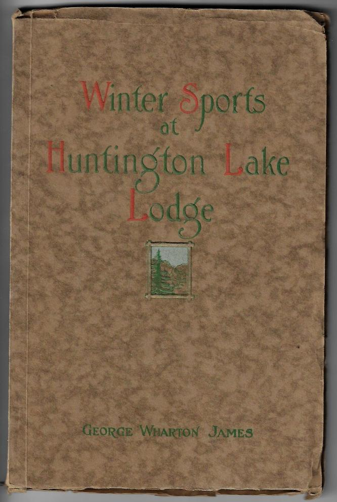Winter Sports at Huntington Lake Lodge in the High Sierras, The Story of the First Annual Ice and Snow Carnival of the Commercial Club of Fresno, California. George Wharton James.